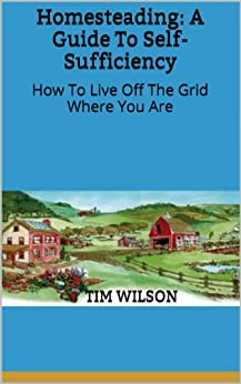 Homesteading: A Guide To Self-Sufficiency: How To Live Off The Grid Where You Are (English Edition) par [Wilson, Tim]