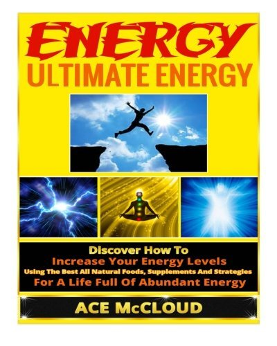 Ultimate Energy Strategies To Increase Your Energy Levels, All Natural Methods For Gaining Energy, The Best Foods And Supplements For Improved Energy, And Living An Energy Boosting Lifestyle by Ace McCloud (2014-06-09)