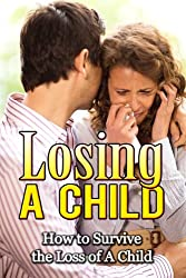Losing a Child: How to Survive the Loss of a Child (Grief & Grieving the Loss of a Child) (How to Survive the Loss of a Child, Healing After Loss, Dealing ... Dealing with Death) (English Edition)