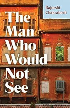 The Man Who Would Not See by [Chakraborti, Rajorshi]