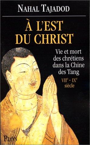 A l'Est du Christ : vie et mort des chrétiens dans la Chine des Tang