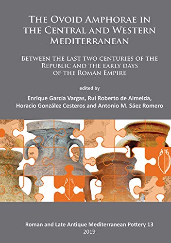 The Ovoid Amphorae in the Central and Western Mediterranean: Between the Last Two Centuries of the Republic and the Early Days of the Roman Empire ... Late Antique Mediterranean Pottery, Band 13)