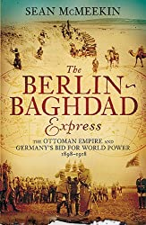 By Sean McMeekin The Berlin-Baghdad Express: The Ottoman Empire and Germany's Bid for World Power, 1898-1918 [Hardcover]