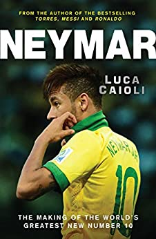 Neymar: The Making of the World's Greatest New Number 10 by [Caioli, Luca]