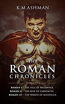 K. M. Ashman - The Roman Chronicles: Including The Fall of Britannia, The Rise of Caratacus and The Wrath of Boudicca