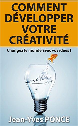 Comment développer votre créativité: Changez le monde avec vos idées ! par Jean-Yves Ponce