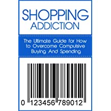 Shopping Addiction: The Ultimate Guide for How to Overcome Compulsive Buying And Spending (Compulsive Spending, Compulsive Shopping, Retail Therapy, Shopaholic, ... Debtors Anonymous) (English Edition)