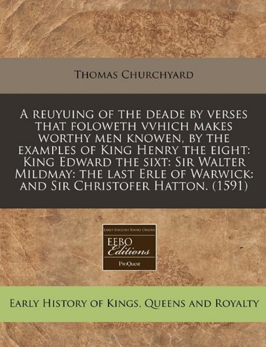 A   Reuyuing of the Deade by Verses That Foloweth Vvhich Makes Worthy Men Knowen, by the Examples of King Henry the Eight: King Edward the Sixt: Sir W