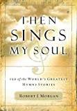 Then Sings My Soul: 150 of the World's Greatest Hymn Stories [With French Flap]