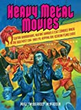 Heavy Metal Movies : From Anvil to Zardoz, the 666 Most Headbanging Movies of All Time