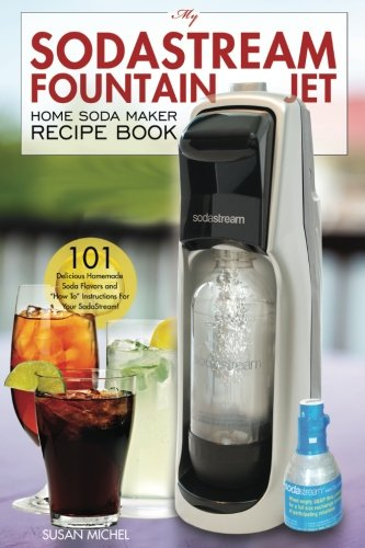 """My SodaStream Fountain Jet Home Soda Maker Recipe Book: 101 Delicious Homemade Soda Flavors and \""""How To\"""" Instructions for Your SodaStream! (Soda Stream Natural Flavor Cookbooks, Band 1)"""