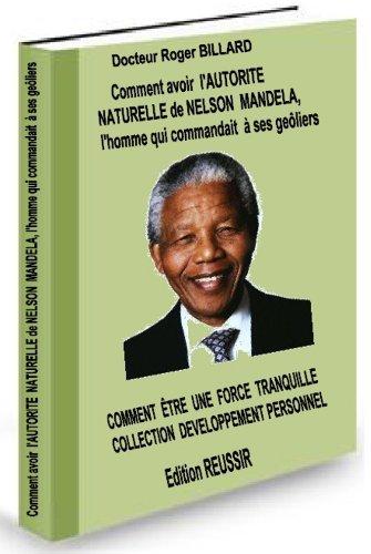 Comment avoir l'autorit naturelle de NELSON MANDELA l'homme qui commandait  ses geliers; comment etre une force tranquille (Dveloppement personnel t. 5)