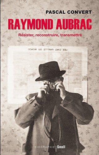 Raymond Aubrac - Résister, reconstruire, transmettre par Pascal Convert