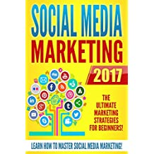 Social Media Marketing 2017: The Ultimate Marketing Strategies for Beginners (English Edition)