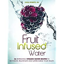 Fruit Infused Water: 26 Refreshing Vitamin Water Recipes to Rehydrate, Rejuvenate and Supercharge Your Health (English Edition)