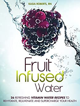 Fruit Infused Water: 26 Refreshing Vitamin Water Recipes to Rehydrate, Rejuvenate and Supercharge Your Health by [Roberts RN, Kasia]