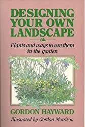 Designing Your Own Landscape: Plants and Ways to Use Them in the Garden by Gordon Hayward (1990-05-02)