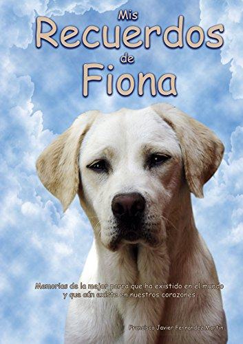 Mis recuerdos de Fiona: Recuerdos de esta pequeña labrador, que murió por enfermedad. por Francisco Javier Fernández Martín