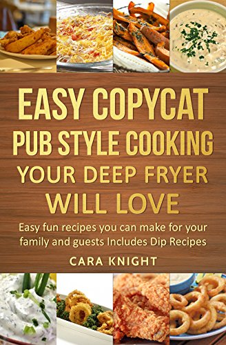 Easy Copycat Pub Style Cooking Your Deep fryer will Love : Easy fun recipes you can make for your family and guests Includes Dip Recipes (English Edition)