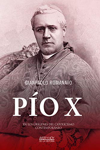 Pío X. En los orígenes del catolicismo contemporáneo (Ayer y hoy de la historia)