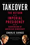 Takeover: The Return of the Imperial Presidency and the Subversion of American Democracy by Charlie Savage (2008-04-28)
