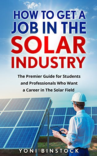 How To Get a Job in The Solar Industry: The Premier Guide for Students and Professionals Who Want a Career in The Solar Field