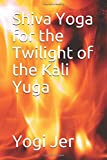 Shiva Yoga for the Twilight of the Kali Yuga