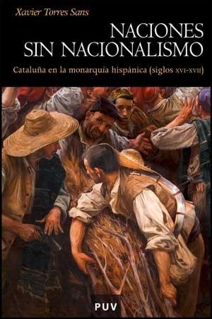 Descargar Libro Naciones sin nacionalismo: Cataluña en la monarquía hispánica (siglos XVI-XVII) (Història) de Xavier Torres Sans