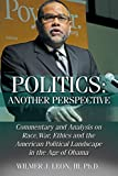 Politics: Another Perspective: Commentary and Analysis on Race, War, Ethics and the American Political Landscape in the Age of Obama