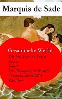 Gesammelte Werke: Die 120 Tage von Sodom - Justine - Juliette - Die Philosophie im Boudoir (4 Erotik und BDSM Klassiker)