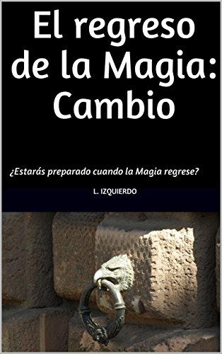 El regreso de la Magia: Cambio: ¿Estarás preparado cuando la Magia regrese? por Loreto Izquierdo