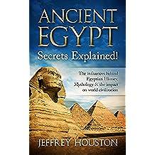 Ancient Egypt Secrets Explained!: The Influences Behind Egyptian History, Mythology & The Impact On World Civilization (Egyptian Gods, Pharaohs, Pyramids, History, Anubis, Religion) (English Edition)