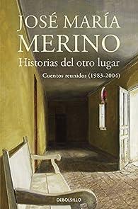 Historias del otro lugar: Cuentos reunidos par José María Merino