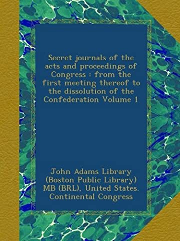 Secret journals of the acts and proceedings of Congress : from the first meeting thereof to the dissolution of the Confederation Volume 1