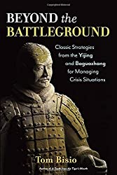 Beyond the Battleground: Classic Strategies from the Yijing and Baguazhang for Managing Crisis Situations by Tom Bisio (2016-05-17)