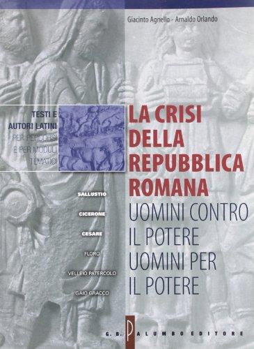 La crisi della Repubblica romana: uomini contro il potere, uomini per il potere. Per i Licei e gli Ist. Magistrali