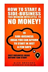 How To Start A Side-Business THIS Weekend With Little To NO Money!: 19 side-business ideas you can afford to start in just a few days.