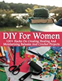 Diy for Women: 100+ Hacks on Creating Healing and Moisturizing Balsams and Crochet Projects