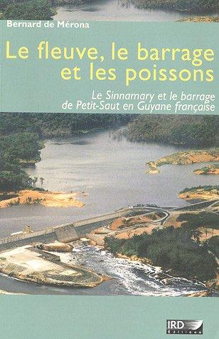 Le fleuve, le barrage et les poissons: Le Sinnamary et le barrage de Petit-Saut en Guyane française.