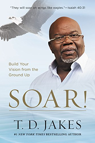 Soar!: Build Your Vision from the Ground Up por T. D. Jakes