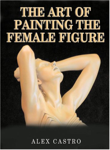 The Art of Painting the Female Figure por Alex Castro