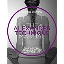 Alexander Technique: Take Control of Your Posture and Your Life (The Manual Series)