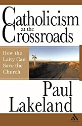 Catholicism at the Crossroads: How the Laity Can Save the Church by Paul Lakeland (2007-04-15)