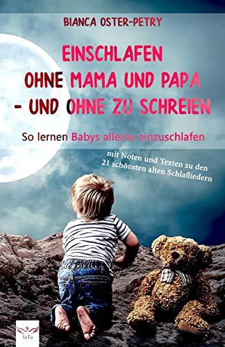 Einschlafen ohne Mama und Papa - und ohne zu schreien: So lernen Babys alleine einzuschlafen. Mit Noten und Texten zu den 21 schönsten alten Schlafliedern