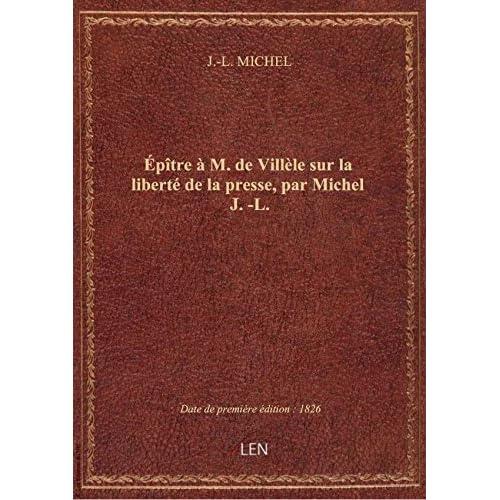 Épître à M. de Villèle sur la liberté de la presse, par Michel J.-L.