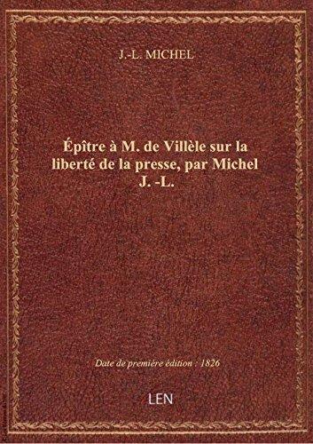 Épître à M. de Villèle sur la liberté de la presse, par Michel J.-L. par J.-L. MICHEL