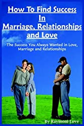 How to Find Success in Marriage, Relationships and Love: The Success You Always Wanted in Love, Marriage and Relationships