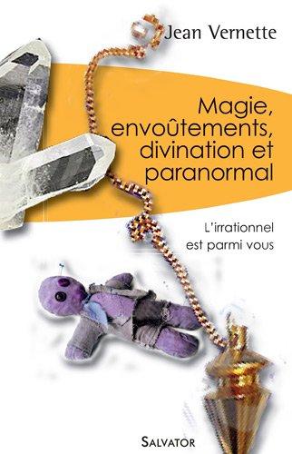 Magie, divination, envoûtements et paranormal : L'irrationnel est parmi nous par Jean Vernette
