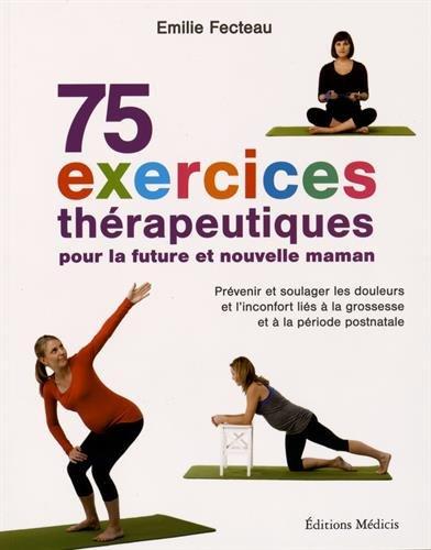 75 exercices thérapeutiques pour la future et nouvelle maman : Prévenir et soulager les douleurs et l'inconfort liés à la grossesse et la période postnatale