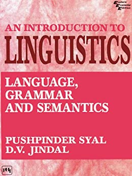AN INTRODUCTION TO LINGUISTICS: Language, Grammar and Semantics by [Syal, Pushpinderd. V. Jindal]